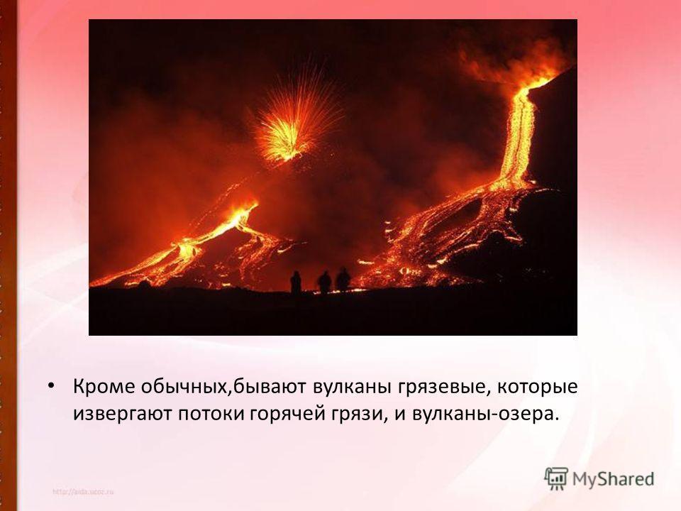 Кроме обычных,бывают вулканы грязевые, которые извергают потоки горячей грязи, и вулканы-озера.