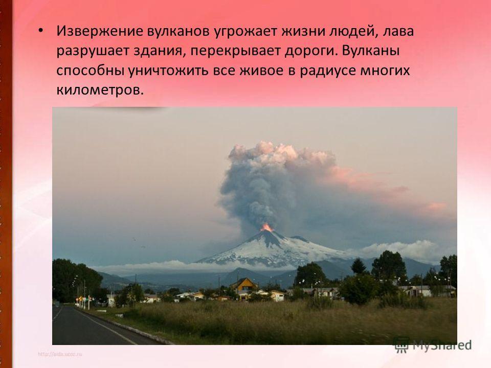 Извержение вулканов угрожает жизни людей, лава разрушает здания, перекрывает дороги. Вулканы способны уничтожить все живое в радиусе многих километров.
