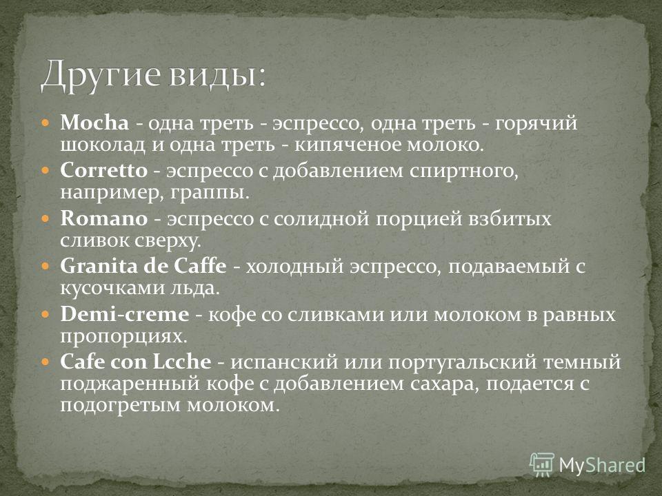 Mocha - одна треть - эспрессо, одна треть - горячий шоколад и одна треть - кипяченое молоко. Corretto - эспрессо с добавлением спиртного, например, граппы. Romano - эспрессо с солидной порцией взбитых сливок сверху. Granita de Caffe - холодный эспрес