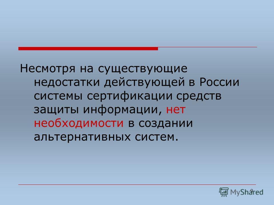 9 Несмотря на существующие недостатки действующей в России системы сертификации средств защиты информации, нет необходимости в создании альтернативных систем.