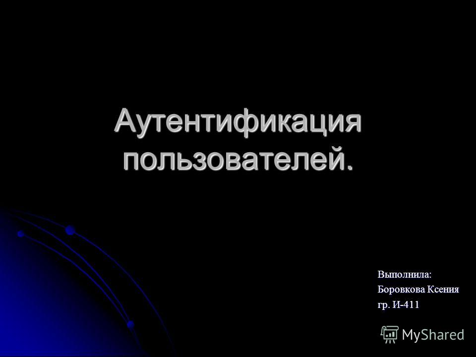 Аутентификация пользователей. Выполнила: Боровкова Ксения гр. И-411