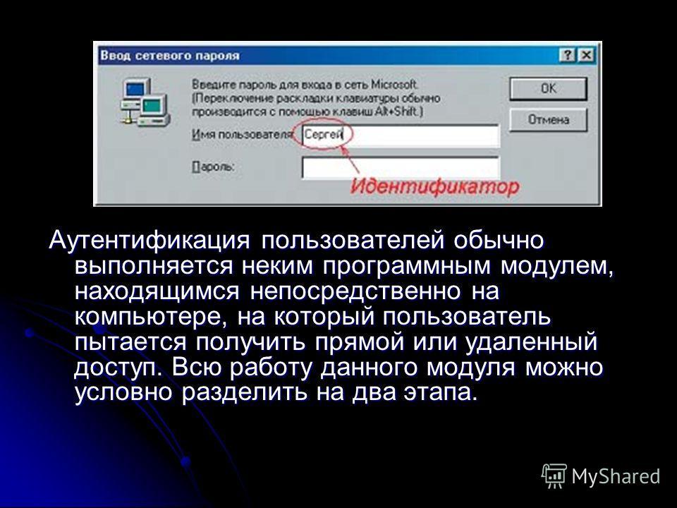 Аутентификация пользователей обычно выполняется неким программным модулем, находящимся непосредственно на компьютере, на который пользователь пытается получить прямой или удаленный доступ. Всю работу данного модуля можно условно разделить на два этап