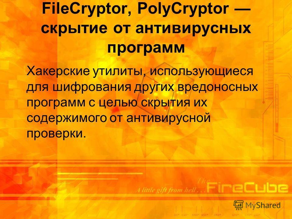 FileCryptor, PolyCryptor скрытие от антивирусных программ Хакерские утилиты, использующиеся для шифрования других вредоносных программ с целью скрытия их содержимого от антивирусной проверки.