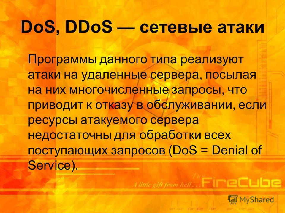 DoS, DDoS сетевые атаки Программы данного типа реализуют атаки на удаленные сервера, посылая на них многочисленные запросы, что приводит к отказу в обслуживании, если ресурсы атакуемого сервера недостаточны для обработки всех поступающих запросов (Do