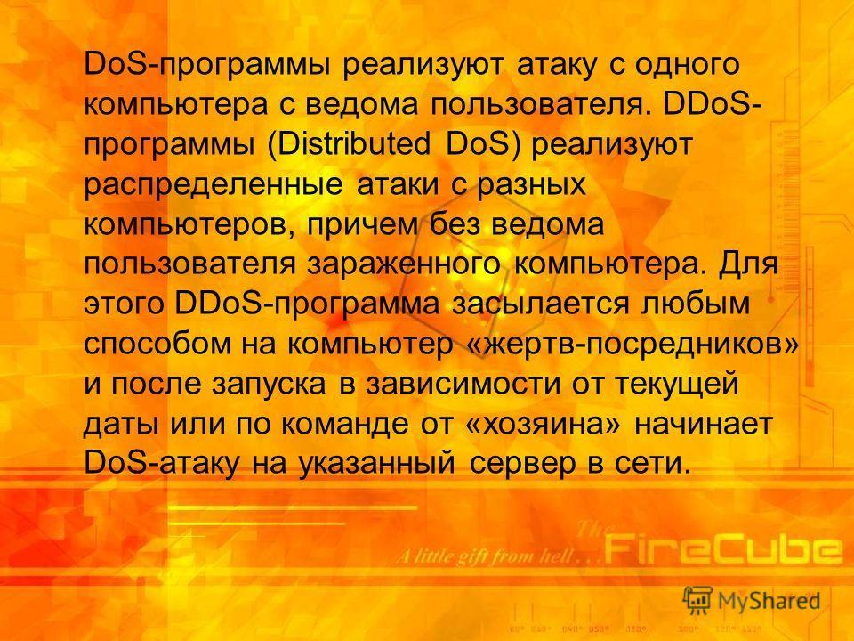 DoS-программы реализуют атаку с одного компьютера с ведома пользователя. DDoS- программы (Distributed DoS) реализуют распределенные атаки с разных компьютеров, причем без ведома пользователя зараженного компьютера. Для этого DDoS-программа засылается