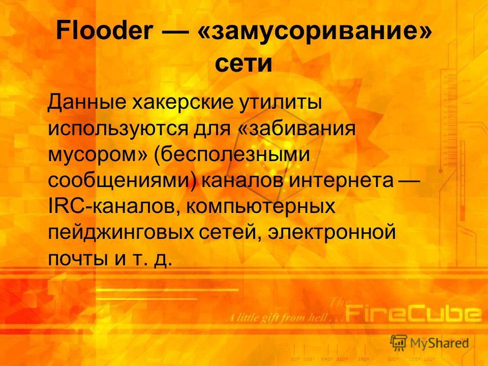 Flooder «замусоривание» сети Данные хакерские утилиты используются для «забивания мусором» (бесполезными сообщениями) каналов интернета IRC-каналов, компьютерных пейджинговых сетей, электронной почты и т. д.