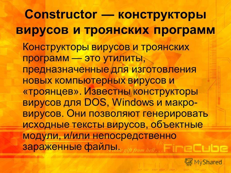 Constructor конструкторы вирусов и троянских программ Конструкторы вирусов и троянских программ это утилиты, предназначенные для изготовления новых компьютерных вирусов и «троянцев». Известны конструкторы вирусов для DOS, Windows и макро- вирусов. Он