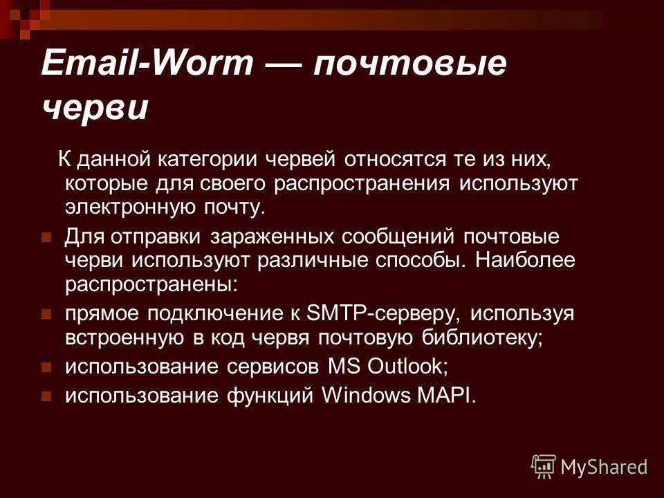 Email-Worm почтовые черви К данной категории червей относятся те из них, которые для своего распространения используют электронную почту. Для отправки зараженных сообщений почтовые черви используют различные способы. Наиболее распространены: прямое п