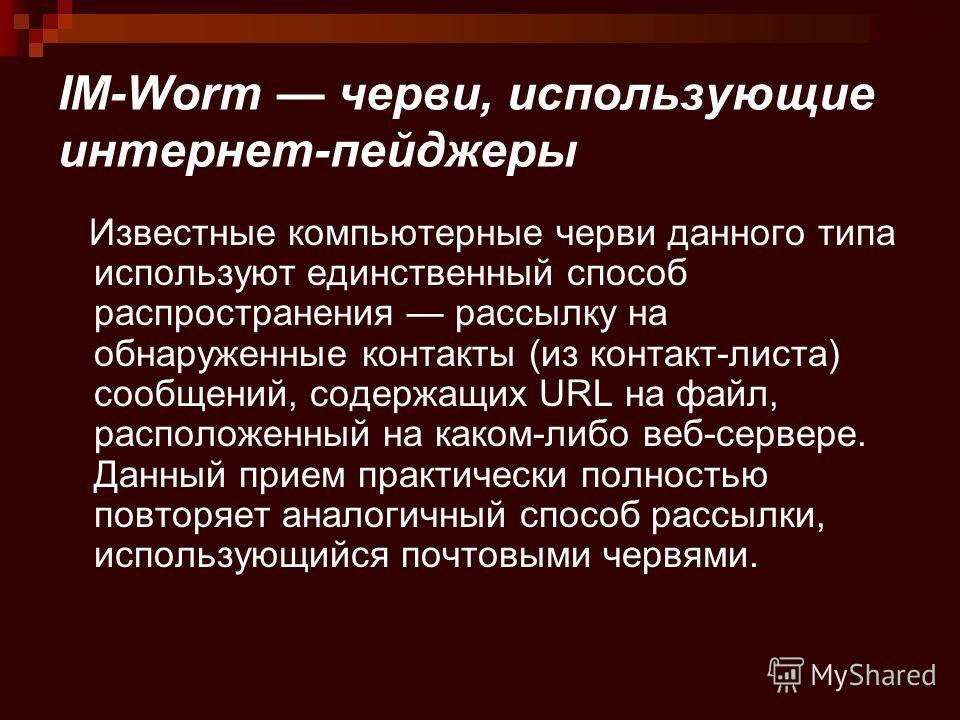 IM-Worm черви, использующие интернет-пейджеры Известные компьютерные черви данного типа используют единственный способ распространения рассылку на обнаруженные контакты (из контакт-листа) сообщений, содержащих URL на файл, расположенный на каком-либо