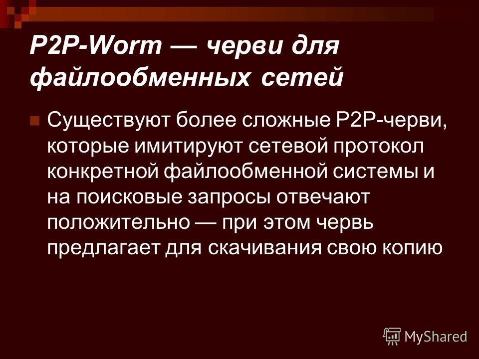 P2P-Worm черви для файлообменных сетей Существуют более сложные P2P-черви, которые имитируют сетевой протокол конкретной файлообменной системы и на поисковые запросы отвечают положительно при этом червь предлагает для скачивания свою копию