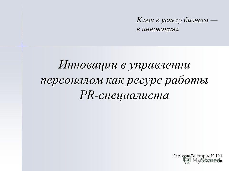 Инновации в управлении персоналом как ресурс работы PR-специалиста Сергеева Виктория И-121 РГУИТП СФ Ключ к успеху бизнеса в инновациях