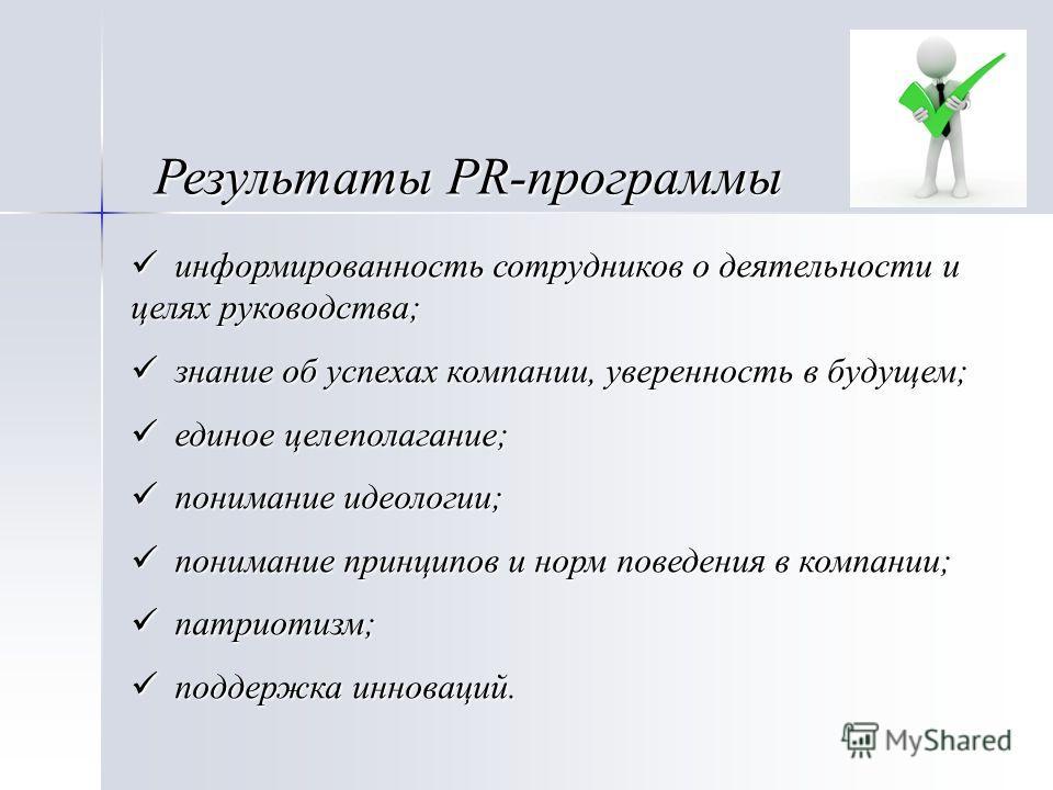 Результаты PR-программы информированность сотрудников о деятельности и целях руководства; информированность сотрудников о деятельности и целях руководства; знание об успехах компании, уверенность в будущем; знание об успехах компании, уверенность в б