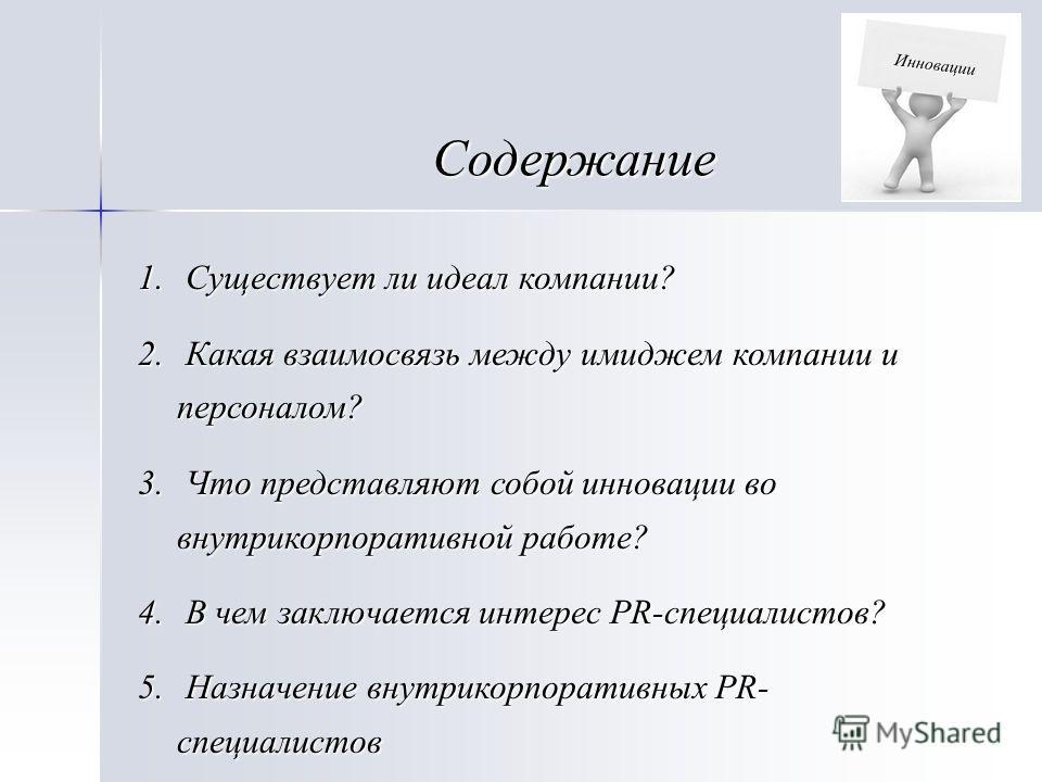Содержание 1. Существует ли идеал компании? 2. Какая взаимосвязь между имиджем компании и персоналом? 3. Что представляют собой инновации во внутрикорпоративной работе? 4. В чем заключается интерес PR-специалистов? 5. Назначение внутрикорпоративных P