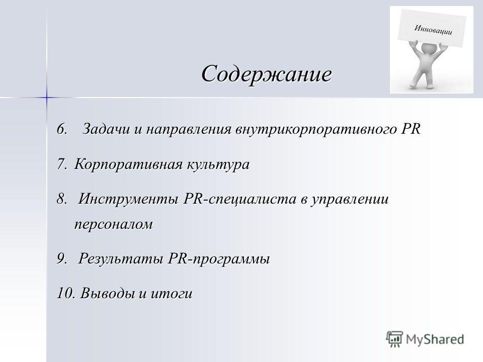 Содержание 6. Задачи и направления внутрикорпоративного PR 7.Корпоративная культура 8. Инструменты PR-специалиста в управлении персоналом 9. Результаты PR-программы 10. Выводы и итоги Инновации
