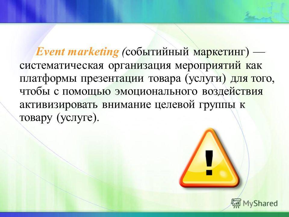 Еvent marketing (событийный маркетинг) систематическая организация мероприятий как платформы презентации товара (услуги) для того, чтобы с помощью эмоционального воздействия активизировать внимание целевой группы к товару (услуге).