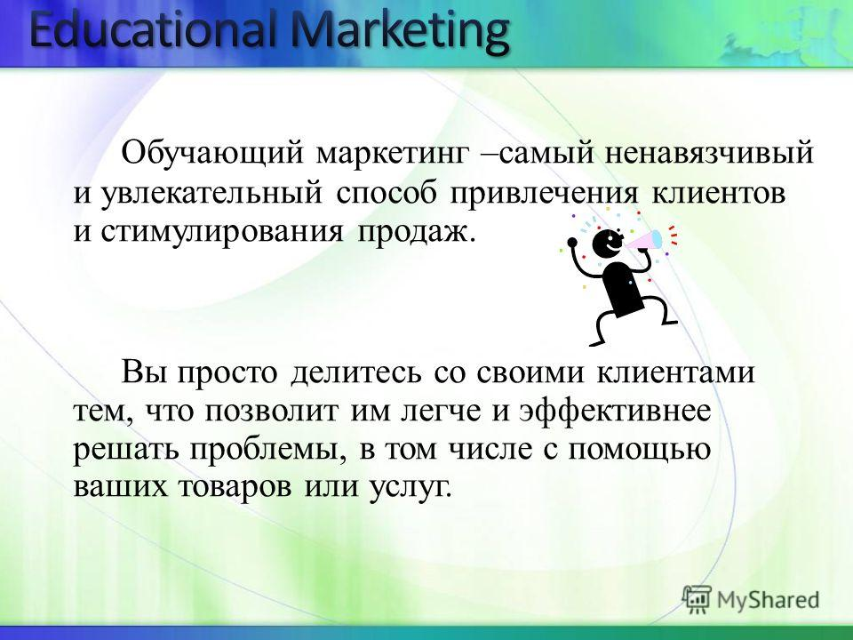 Обучающий маркетинг –самый ненавязчивый и увлекательный способ привлечения клиентов и стимулирования продаж. Вы просто делитесь со своими клиентами тем, что позволит им легче и эффективнее решать проблемы, в том числе с помощью ваших товаров или услу