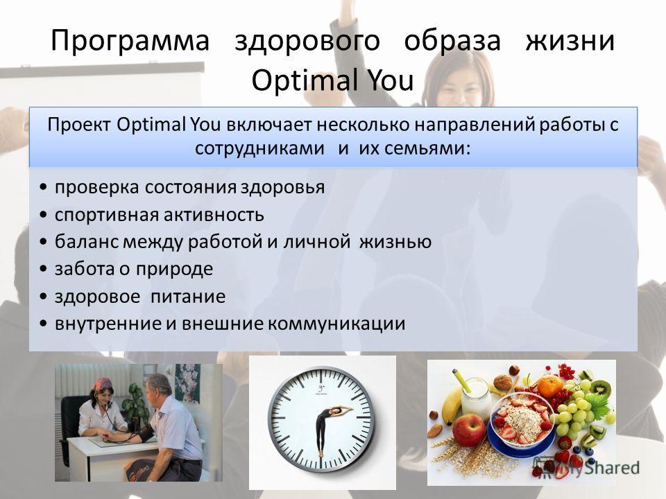Программа здорового образа жизни Optimal You Проект Optimal You включает несколько направлений работы с сотрудниками и их семьями: проверка состояния здоровья спортивная активность баланс между работой и личной жизнью забота о природе здоровое питани