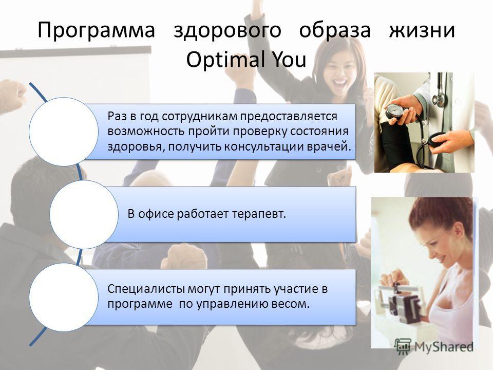Программа здорового образа жизни Optimal You Раз в год сотрудникам предоставляется возможность пройти проверку состояния здоровья, получить консультации врачей. В офисе работает терапевт. Специалисты могут принять участие в программе по управлению ве