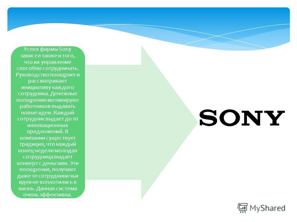 Успех фирмы Sony зависел также и того, что их управление способно сотрудничать. Руководство поощряет и рассматривает инициативу каждого сотрудника. Денежные поощрения мотивируют работников выдавать новые идеи. Каждый сотрудник выдает до 10 инновацион