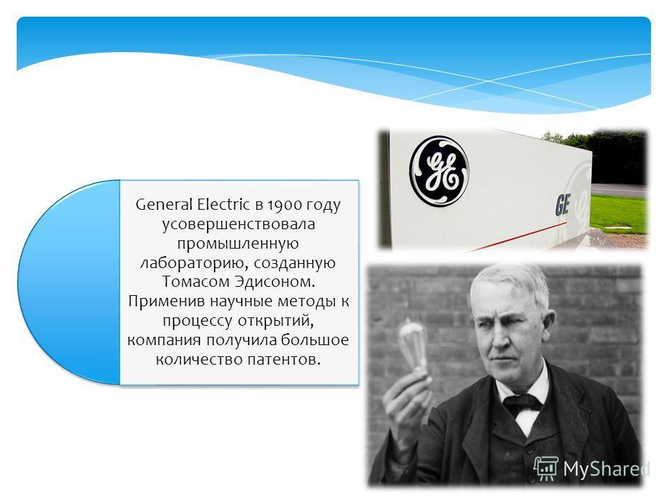 General Electric в 1900 году усовершенствовала промышленную лабораторию, созданную Томасом Эдисоном. Применив научные методы к процессу открытий, компания получила большое количество патентов.