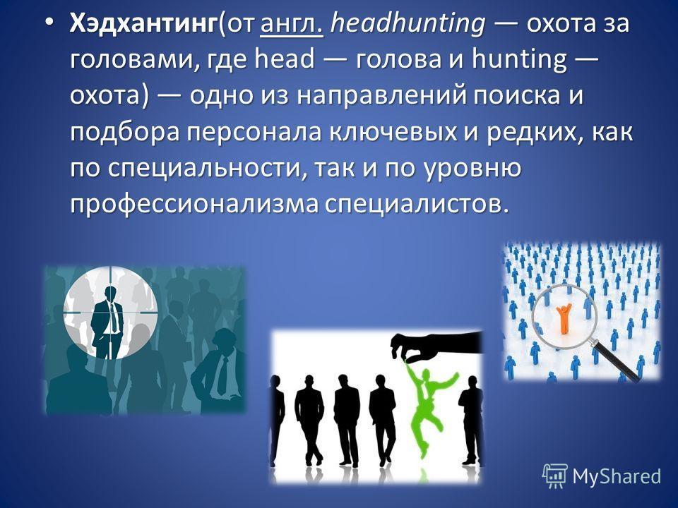 Хэдхантинг(от англ. headhunting охота за головами, где head голова и hunting охота) одно из направлений поиска и подбора персонала ключевых и редких, как по специальности, так и по уровню профессионализма специалистов. Хэдхантинг(от англ. headhunting