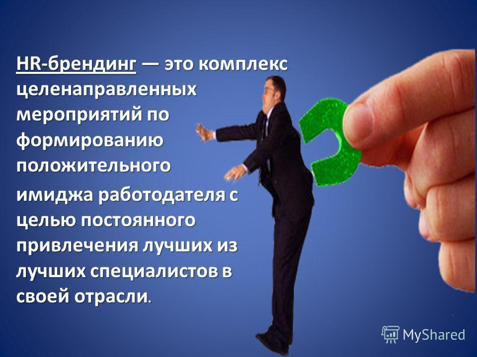 HR-брендинг это комплекс целенаправленных мероприятий по формированию положительного имиджа работодателя с целью постоянного привлечения лучших из лучших специалистов в своей отрасли.