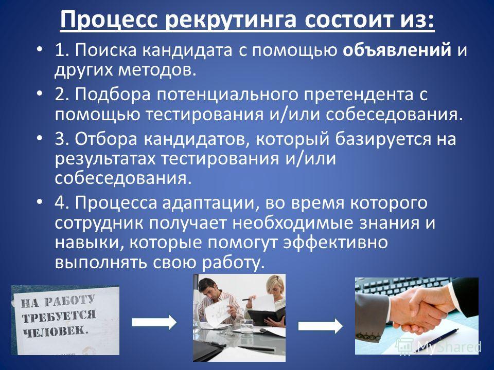 Процесс рекрутинга состоит из: 1. Поиска кандидата с помощью объявлений и других методов. 2. Подбора потенциального претендента с помощью тестирования и/или собеседования. 3. Отбора кандидатов, который базируется на результатах тестирования и/или соб