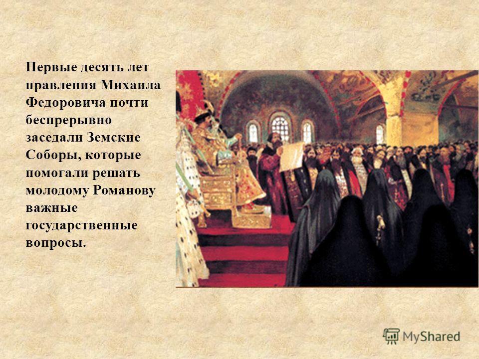 Первые десять лет правления Михаила Федоровича почти беспрерывно заседали Земские Соборы, которые помогали решать молодому Романову важные государственные вопросы.