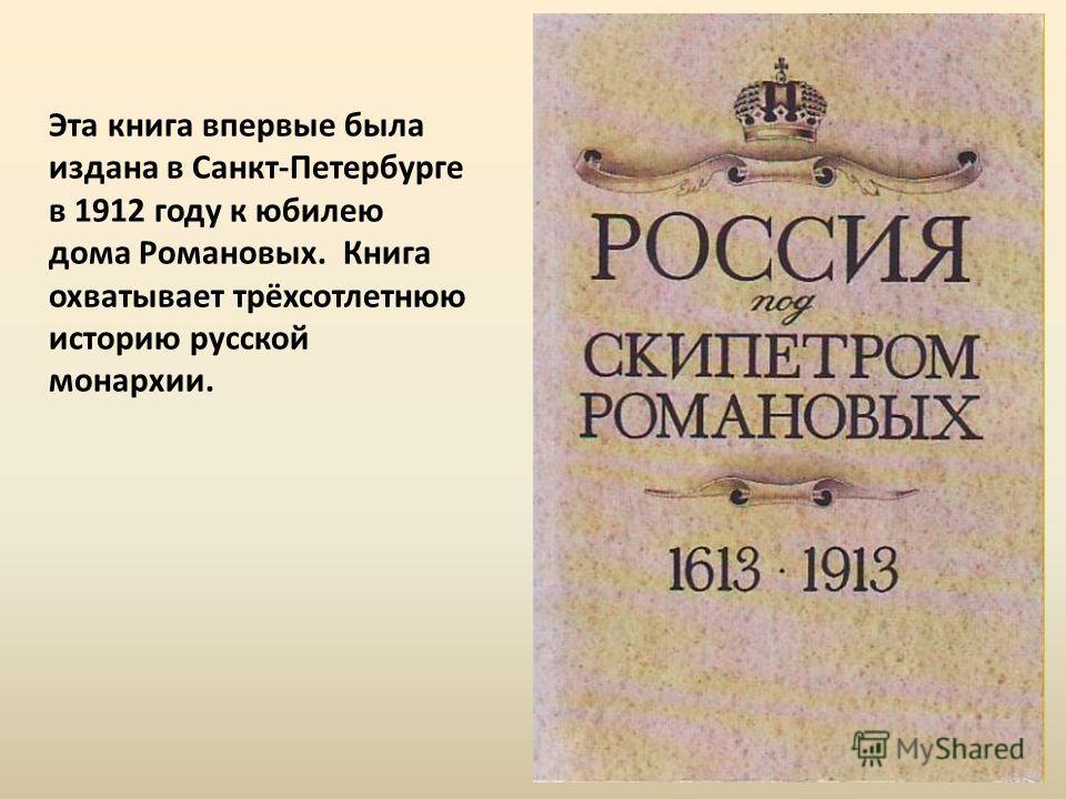 Эта книга впервые была издана в Санкт-Петербурге в 1912 году к юбилею дома Романовых. Книга охватывает трёхсотлетнюю историю русской монархии.