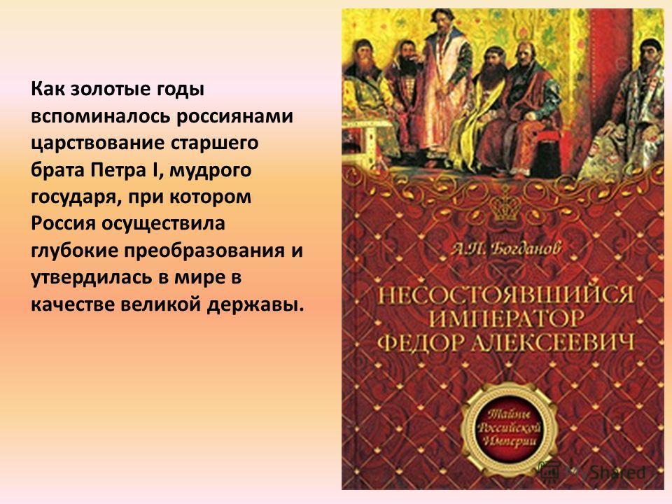 Как золотые годы вспоминалось россиянами царствование старшего брата Петра I, мудрого государя, при котором Россия осуществила глубокие преобразования и утвердилась в мире в качестве великой державы.