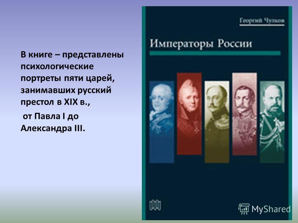 В книге – представлены психологические портреты пяти царей, занимавших русский престол в XIX в., от Павла I до Александра III.