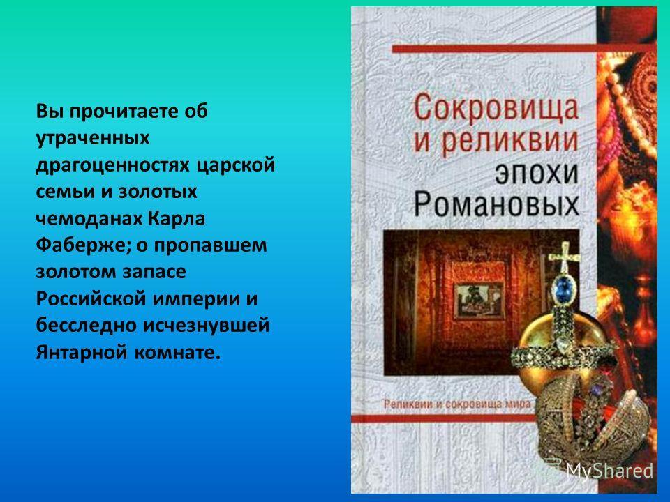 Вы прочитаете об утраченных драгоценностях царской семьи и золотых чемоданах Карла Фаберже; о пропавшем золотом запасе Российской империи и бесследно исчезнувшей Янтарной комнате.