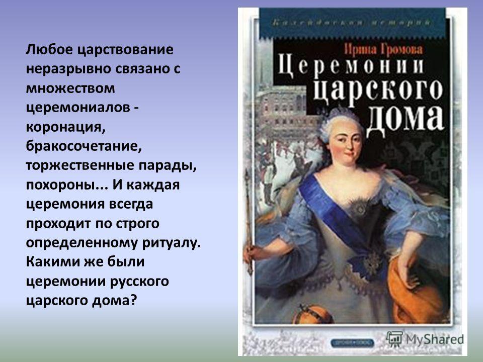 Любое царствование неразрывно связано с множеством церемониалов - коронация, бракосочетание, торжественные парады, похороны... И каждая церемония всегда проходит по строго определенному ритуалу. Какими же были церемонии русского царского дома?