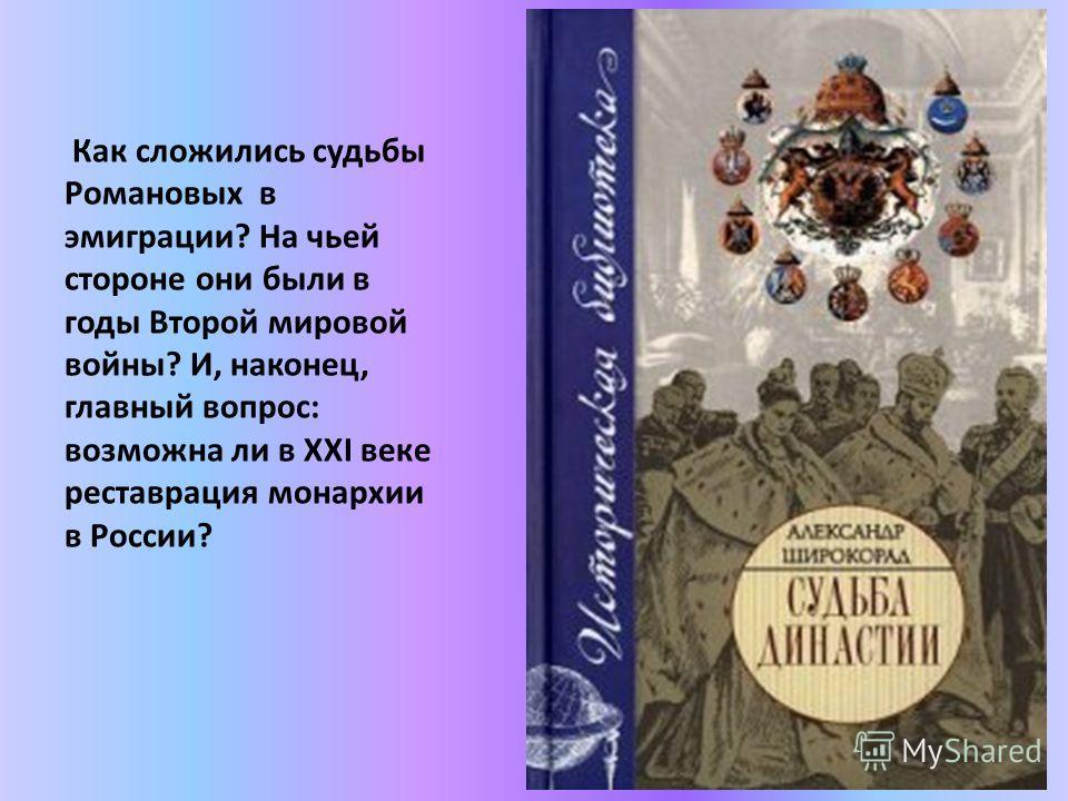 Как сложились судьбы Романовых в эмиграции? На чьей стороне они были в годы Второй мировой войны? И, наконец, главный вопрос: возможна ли в XXI веке реставрация монархии в России?