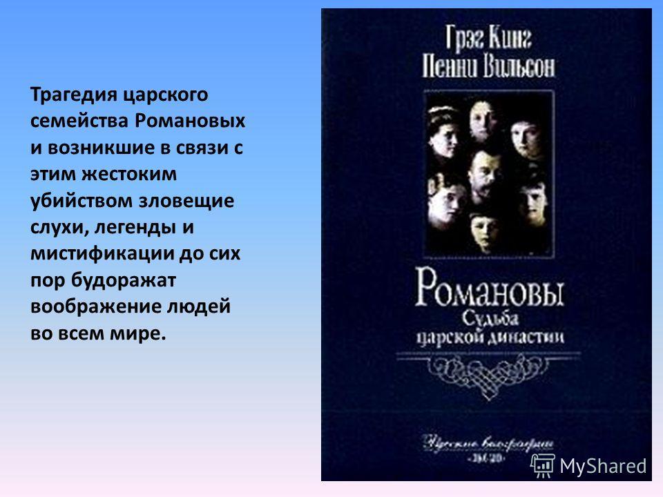 Трагедия царского семейства Романовых и возникшие в связи с этим жестоким убийством зловещие слухи, легенды и мистификации до сих пор будоражат воображение людей во всем мире.