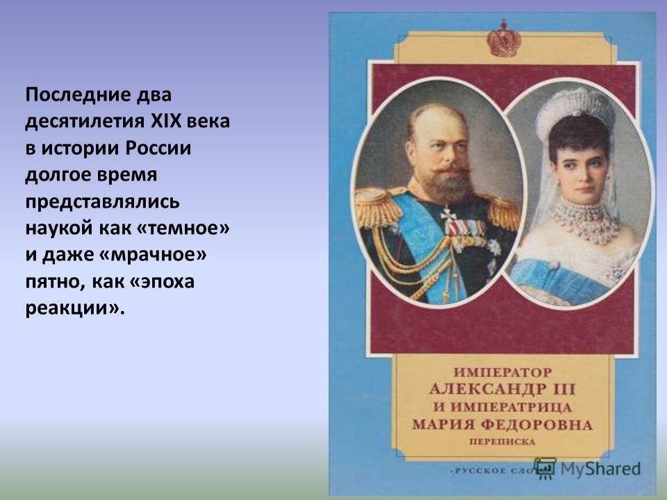 Последние два десятилетия XIX века в истории России долгое время представлялись наукой как «темное» и даже «мрачное» пятно, как «эпоха реакции».