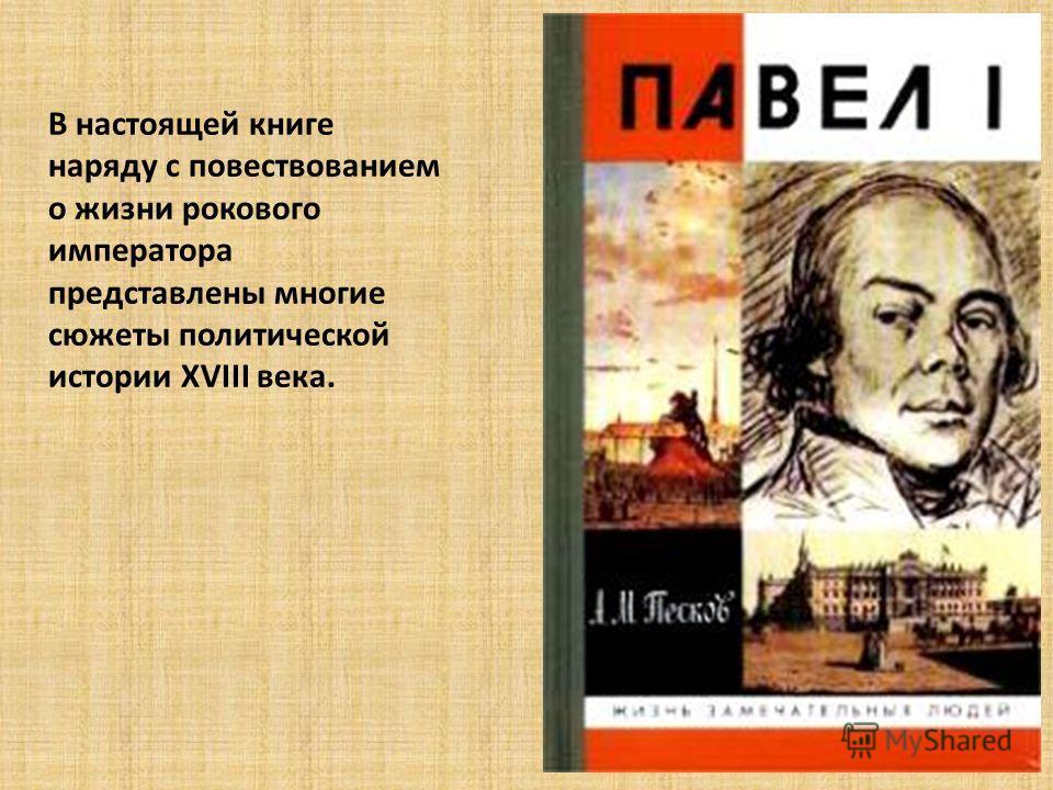 В настоящей книге наряду с повествованием о жизни рокового императора представлены многие сюжеты политической истории ХVIII века.