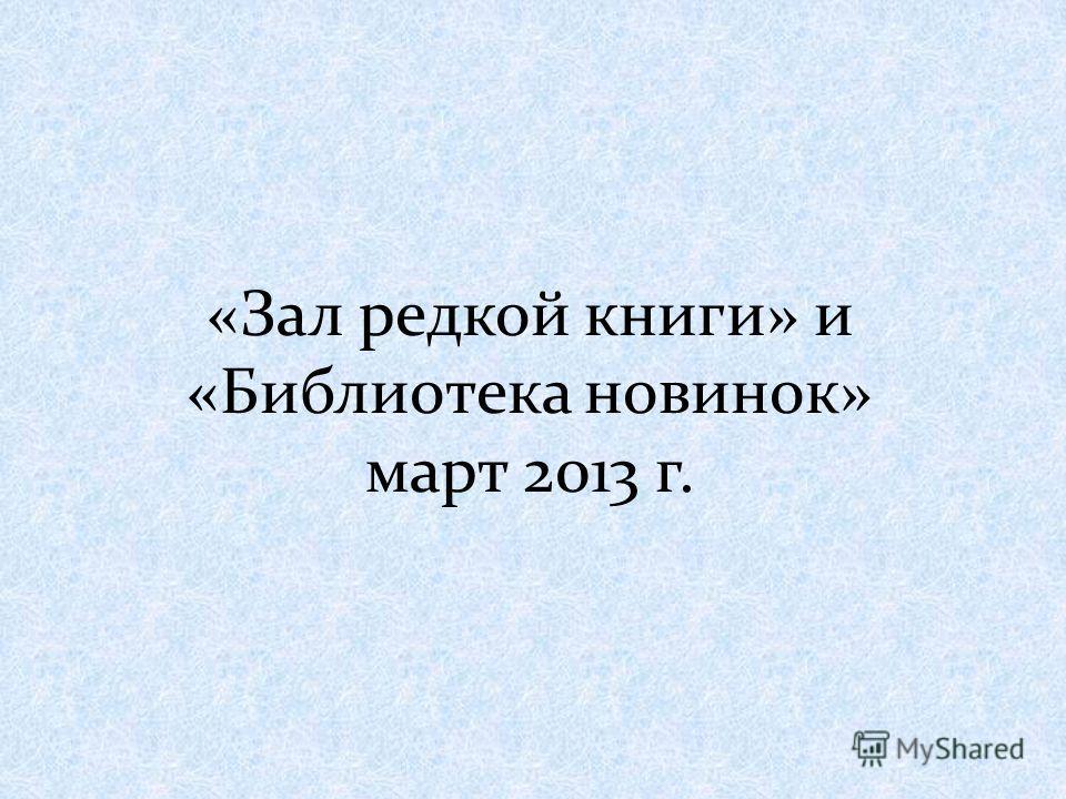 «Зал редкой книги» и «Библиотека новинок» март 2013 г.