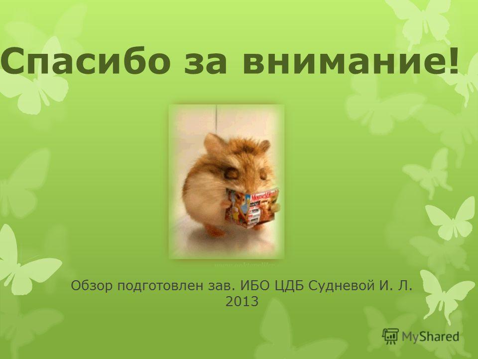 Обзор подготовлен зав. ИБО ЦДБ Судневой И. Л. 2013 Спасибо за внимание!