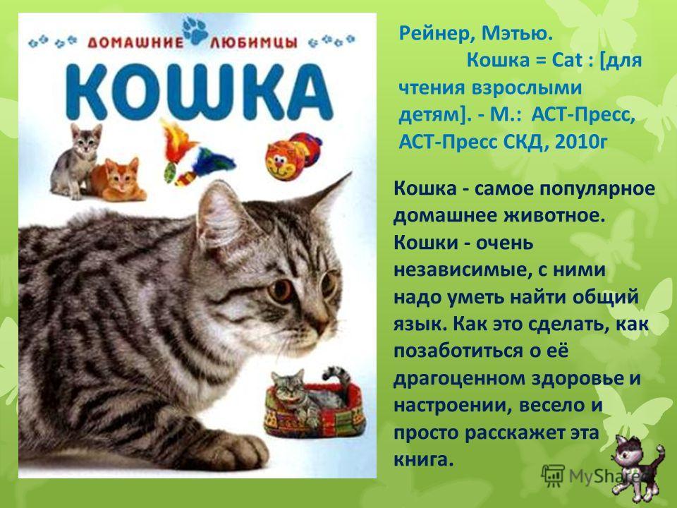 Рейнер, Мэтью. Кошка = Cat : [для чтения взрослыми детям]. - М.: АСТ-Пресс, АСТ-Пресс СКД, 2010г Кошка - самое популярное домашнее животное. Кошки - очень независимые, с ними надо уметь найти общий язык. Как это сделать, как позаботиться о её драгоце