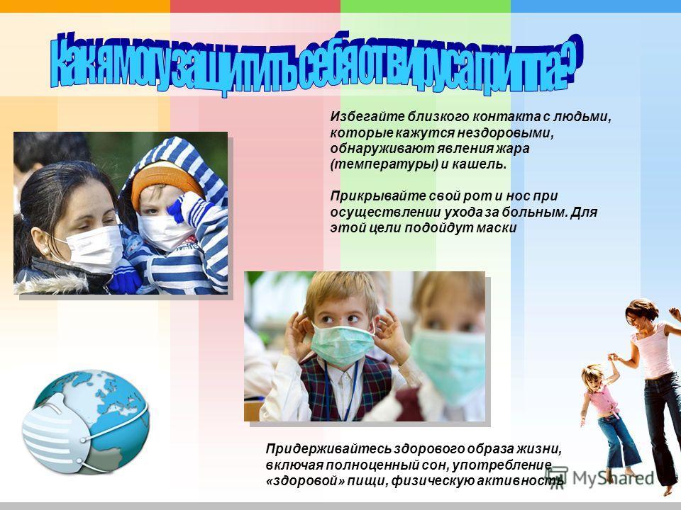 Избегайте близкого контакта с людьми, которые кажутся нездоровыми, обнаруживают явления жара (температуры) и кашель. Прикрывайте свой рот и нос при осуществлении ухода за больным. Для этой цели подойдут маски Придерживайтесь здорового образа жизни, в