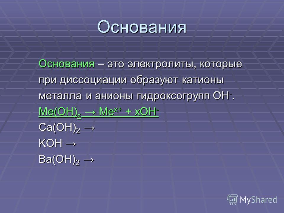 Основания Основания – это электролиты, которые Основания – это электролиты, которые при диссоциации образуют катионы при диссоциации образуют катионы металла и анионы гидроксогрупп ОН -. металла и анионы гидроксогрупп ОН -. Me(OH) x Me x+ + xOH - Me(