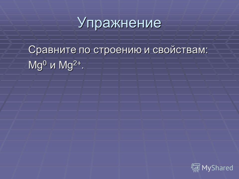 Упражнение Сравните по строению и свойствам: Mg 0 и Mg 2+.