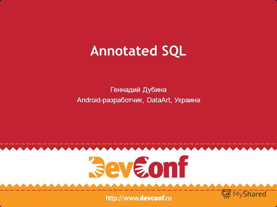Annotated SQL Геннадий Дубина Android-разработчик, DataArt, Украина