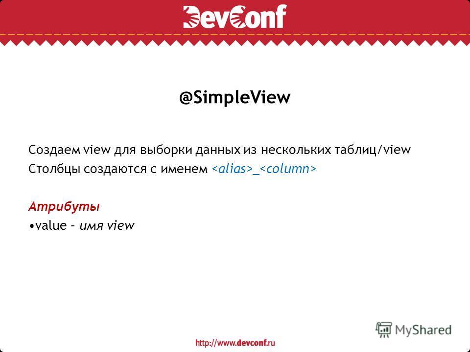 @SimpleView Создаем view для выборки данных из нескольких таблиц/view Столбцы создаются с именем _ Атрибуты value – имя view