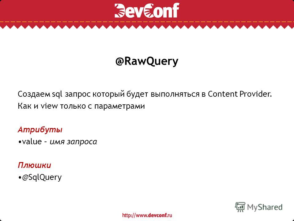 @RawQuery Создаем sql запрос который будет выполняться в Content Provider. Как и view только с параметрами Атрибуты value – имя запроса Плюшки @SqlQuery