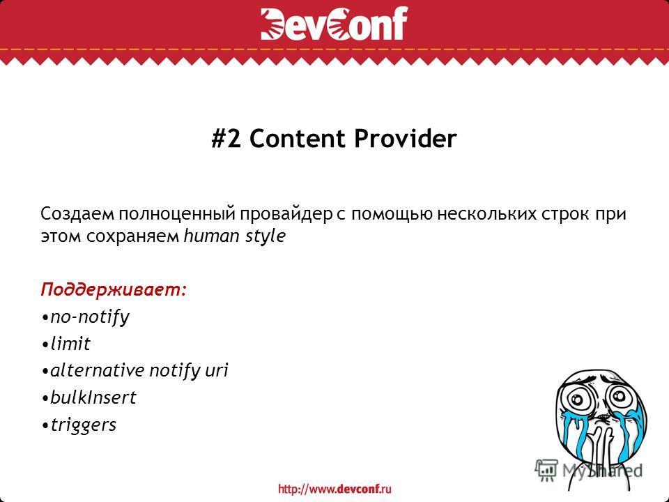 #2 Content Provider Создаем полноценный провайдер с помощью нескольких строк при этом сохраняем human style Поддерживает: no-notify limit alternative notify uri bulkInsert triggers