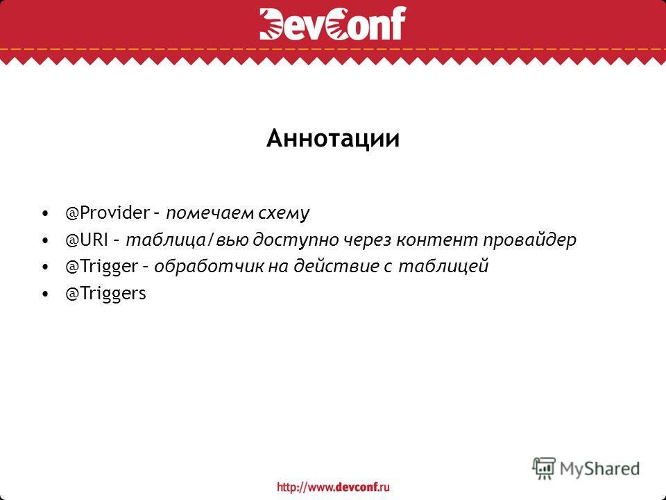 Аннотации @Provider – помечаем схему @URI – таблица/вью доступно через контент провайдер @Trigger – обработчик на действие с таблицей @Triggers