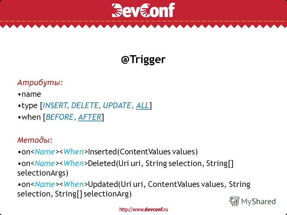 @Trigger Атрибуты: name type [INSERT, DELETE, UPDATE, ALL] when [BEFORE, AFTER] Методы: on Inserted(ContentValues values) on Deleted(Uri uri, String selection, String[] selectionArgs) on Updated(Uri uri, ContentValues values, String selection, String