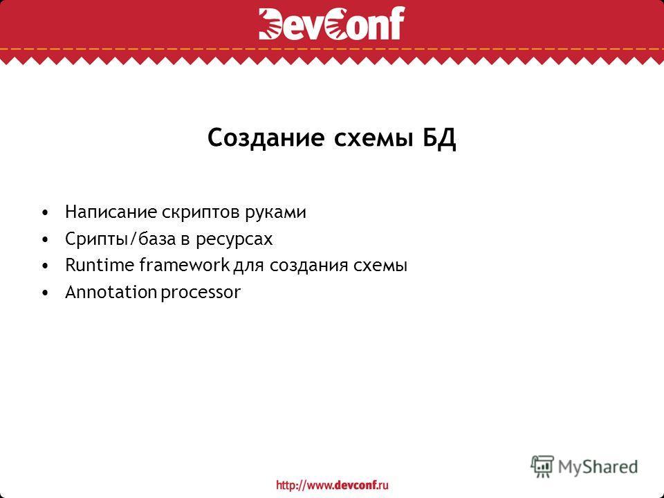 Создание схемы БД Написание скриптов руками Срипты/база в ресурсах Runtime framework для создания схемы Annotation processor